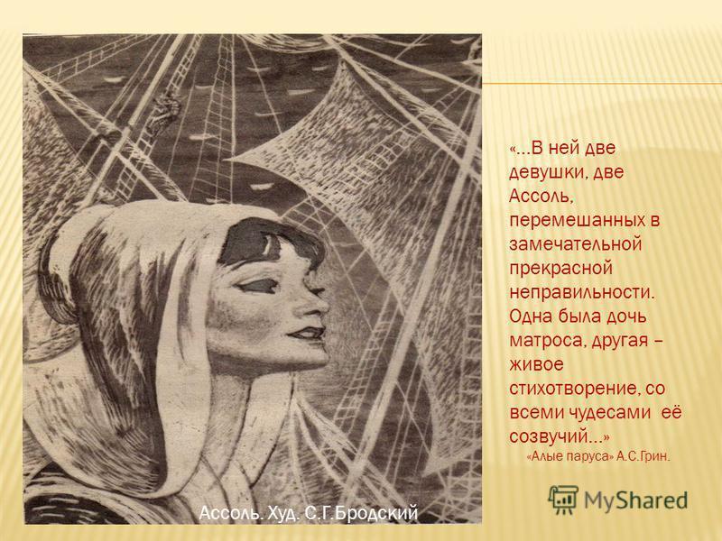 Ассоль. Худ. С.Г.Бродский «…В ней две девушки, две Ассоль, перемешанных в замечательной прекрасной неправильности. Одна была дочь матроса, другая – живое стихотворение, со всеми чудесами её созвучий…» «Алые паруса» А.С.Грин.