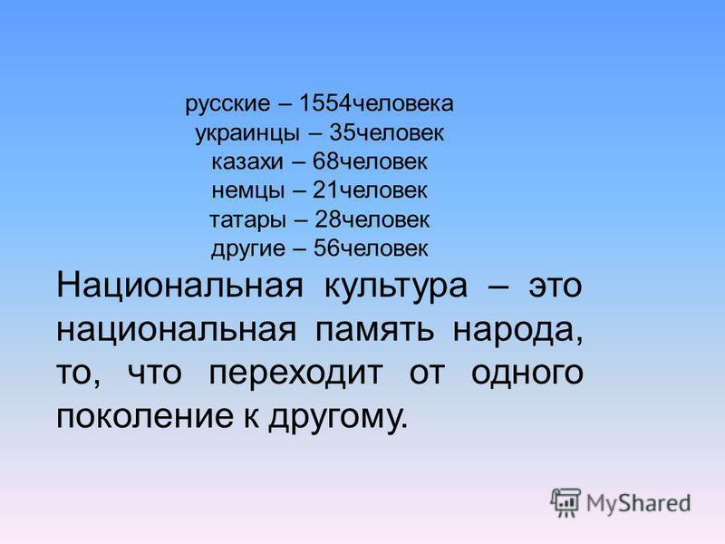 русские – 1554 человека украинцы – 35 человек казахи – 68 человек немцы – 21 человек татары – 28 человек другие – 56 человек Национальная культура – это национальная память народа, то, что переходит от одного поколение к другому.