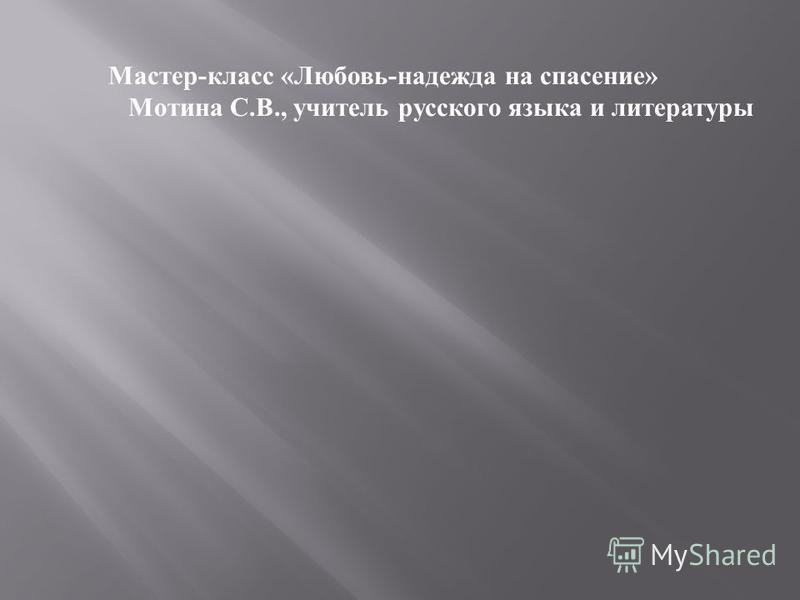 Мастер-класс «Любовь-надежда на спасение» Мотина С.В., учитель русского языка и литературы