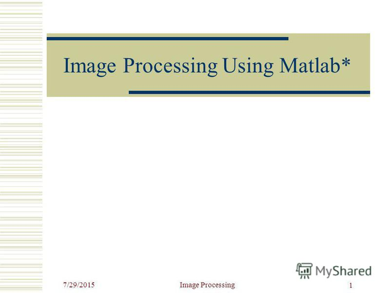 7/29/2015Image Processing 1 Image Processing Using Matlab*