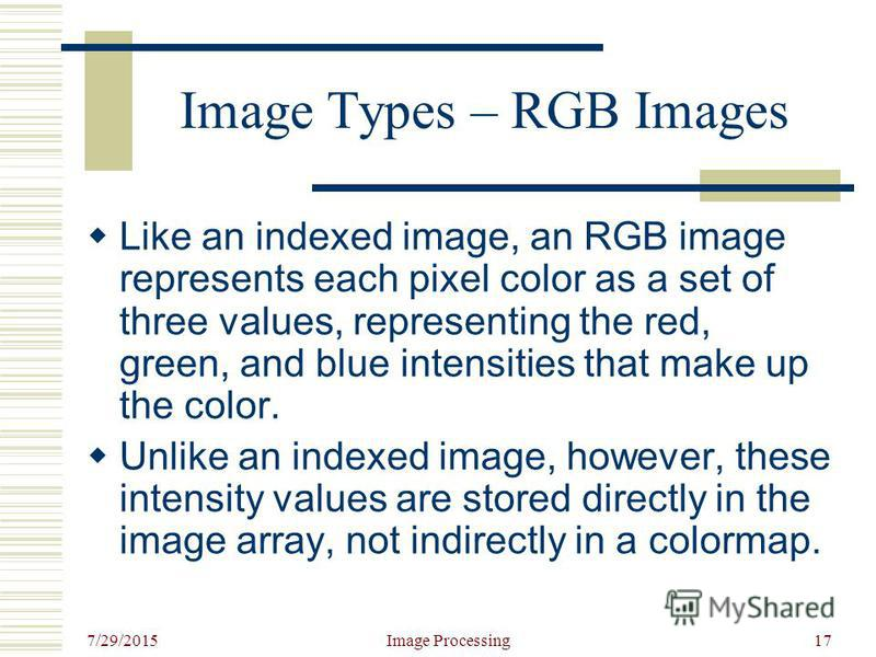 7/29/2015 Image Processing17 Image Types – RGB Images Like an indexed image, an RGB image represents each pixel color as a set of three values, representing the red, green, and blue intensities that make up the color. Unlike an indexed image, however