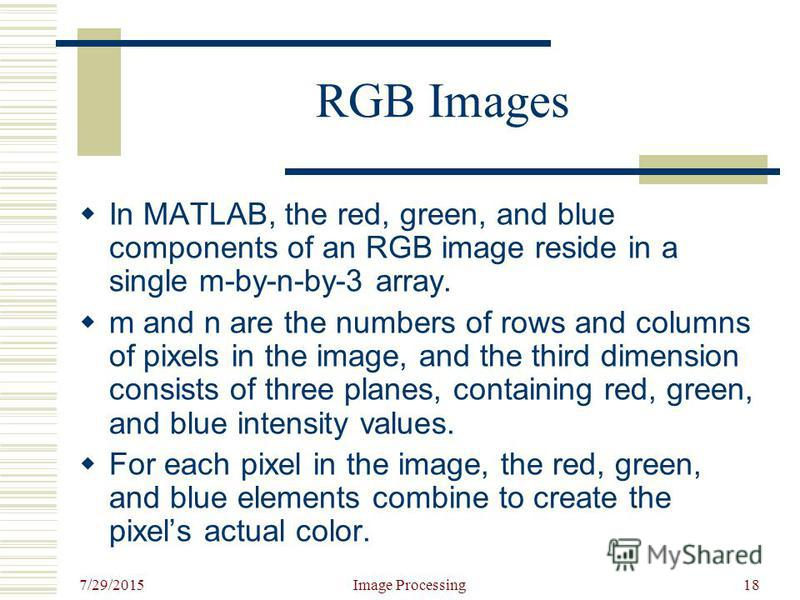7/29/2015 Image Processing18 RGB Images In MATLAB, the red, green, and blue components of an RGB image reside in a single m-by-n-by-3 array. m and n are the numbers of rows and columns of pixels in the image, and the third dimension consists of three