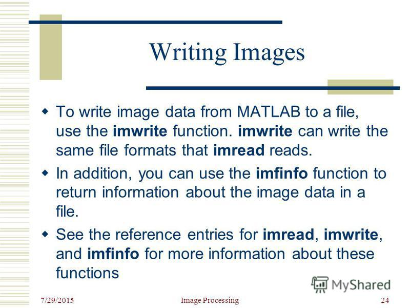 7/29/2015 Image Processing24 Writing Images To write image data from MATLAB to a file, use the imwrite function. imwrite can write the same file formats that imread reads. In addition, you can use the imfinfo function to return information about the