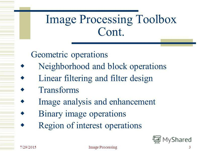 7/29/2015 Image Processing3 Image Processing Toolbox Cont. Geometric operations Neighborhood and block operations Linear filtering and filter design Transforms Image analysis and enhancement Binary image operations Region of interest operations