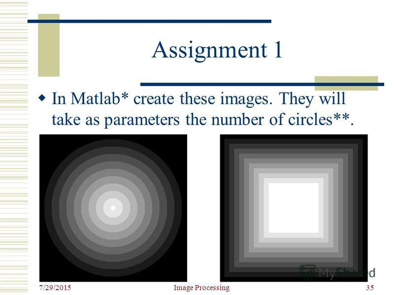 7/29/2015 Image Processing35 Assignment 1 In Matlab* create these images. They will take as parameters the number of circles**.