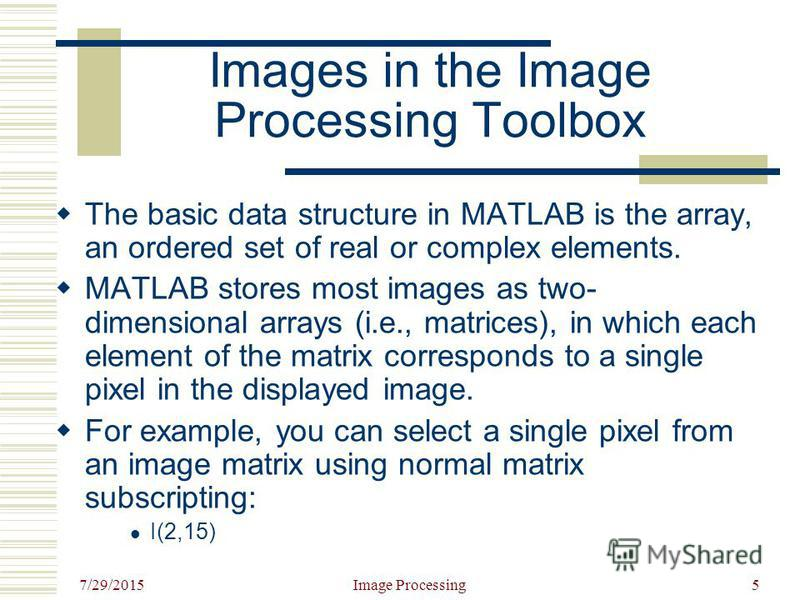 7/29/2015 Image Processing5 Images in the Image Processing Toolbox The basic data structure in MATLAB is the array, an ordered set of real or complex elements. MATLAB stores most images as two- dimensional arrays (i.e., matrices), in which each eleme