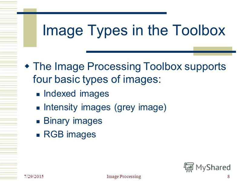 7/29/2015 Image Processing8 Image Types in the Toolbox The Image Processing Toolbox supports four basic types of images: Indexed images Intensity images (grey image) Binary images RGB images