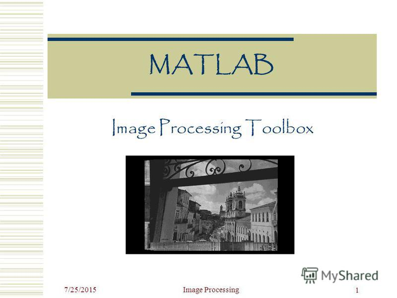 7/25/2015Image Processing 1 MATLAB Image Processing Toolbox