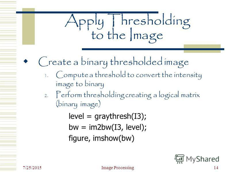 7/25/2015 Image Processing14 Apply Thresholding to the Image Create a binary thresholded image 1. Compute a threshold to convert the intensity image to binary 2. Perform thresholding creating a logical matrix (binary image) level = graythresh(I3); bw