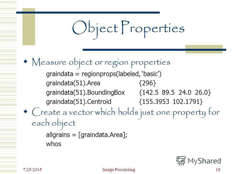 7/25/2015 Image Processing18 Object Properties Measure object or region properties graindata = regionprops(labeled, basic) graindata(51).Area{296} graindata(51).BoundingBox{142.5 89.5 24.0 26.0} graindata(51).Centroid{155.3953 102.1791} Create a vect