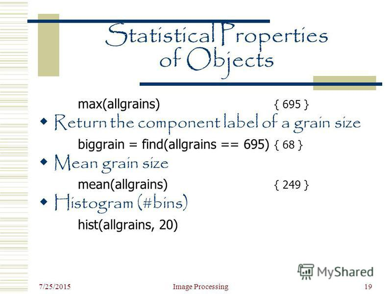 7/25/2015 Image Processing19 Statistical Properties of Objects max(allgrains) { 695 } Return the component label of a grain size biggrain = find(allgrains == 695) { 68 } Mean grain size mean(allgrains) { 249 } Histogram (#bins) hist(allgrains, 20)