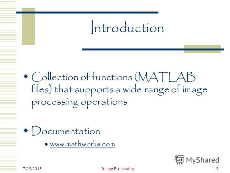7/25/2015 Image Processing2 Introduction Collection of functions (MATLAB files) that supports a wide range of image processing operations Documentation www.mathworks.com
