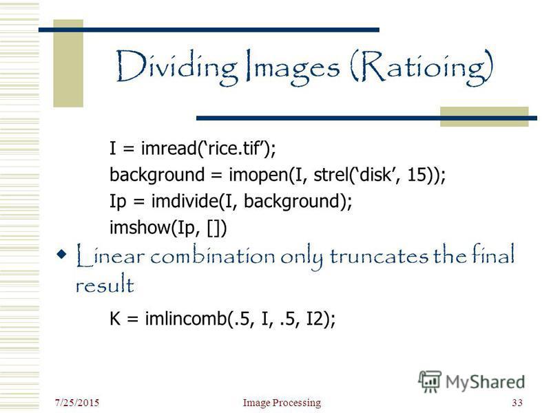 7/25/2015 Image Processing33 Dividing Images (Ratioing) I = imread(rice.tif); background = imopen(I, strel(disk, 15)); Ip = imdivide(I, background); imshow(Ip, []) Linear combination only truncates the final result K = imlincomb(.5, I,.5, I2);