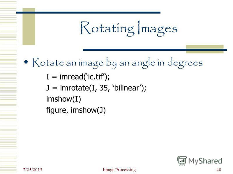 7/25/2015 Image Processing40 Rotating Images Rotate an image by an angle in degrees I = imread(ic.tif); J = imrotate(I, 35, bilinear); imshow(I) figure, imshow(J)