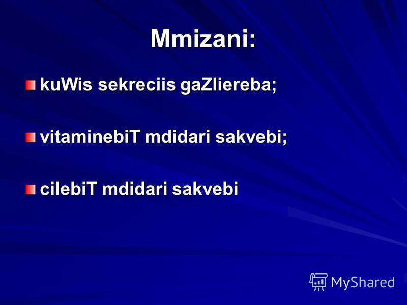 Mmizani: kuWis sekreciis gaZliereba; vitaminebiT mdidari sakvebi; cilebiT mdidari sakvebi