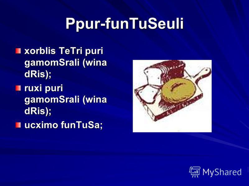 Ppur-funTuSeuli xorblis TeTri puri gamomSrali (wina dRis); ruxi puri gamomSrali (wina dRis); ucximo funTuSa;