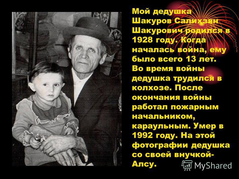 Мой дедушка Шакуров Салихзян Шакурович родился в 1928 году. Когда началась война, ему было всего 13 лет. Во время войны дедушка трудился в колхозе. После окончания войны работал пожарным начальником, караульным. Умер в 1992 году. На этой фотографии д