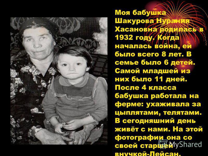 Моя бабушка Шакурова Нурания Хасановна родилась в 1932 году. Когда началась война, ей было всего 8 лет. В семье было 6 детей. Самой младшей из них было 11 дней. После 4 класса бабушка работала на ферме: ухаживала за цыплятами, телятами. В сегодняшний