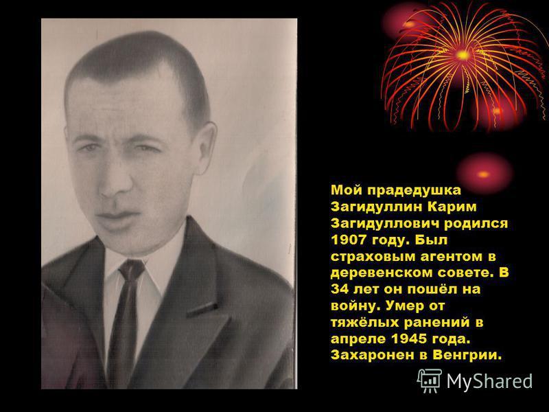 Мой прадедушка Загидуллин Карим Загидуллович родился 1907 году. Был страховым агентом в деревенском совете. В 34 лет он пошёл на войну. Умер от тяжёлых ранений в апреле 1945 года. Захаронен в Венгрии.