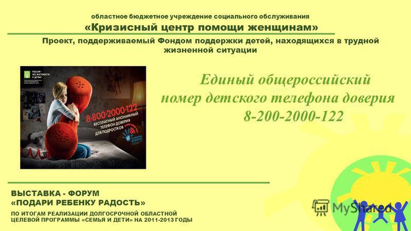 ПО ИТОГАМ РЕАЛИЗАЦИИ ДОЛГОСРОЧНОЙ ОБЛАСТНОЙ ЦЕЛЕВОЙ ПРОГРАММЫ «СЕМЬЯ И ДЕТИ» НА 2011-2013 ГОДЫ ВЫСТАВКА - ФОРУМ «ПОДАРИ РЕБЕНКУ РАДОСТЬ» областное бюджетное учреждение социального обслуживания «Кризисный центр помощи женщинам» Проект, поддерживаемый