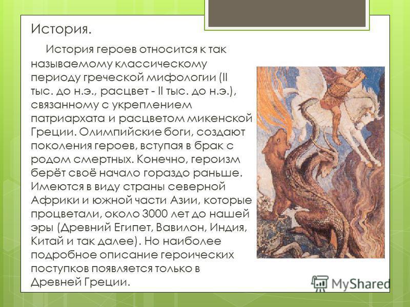 История. История героев относится к так называемому классическому периоду греческой мифологии (II тыс. до н.э., расцвет - II тыс. до н.э.), связанному с укреплением патриархата и расцветом микенской Греции. Олимпийские боги, создают поколения героев,