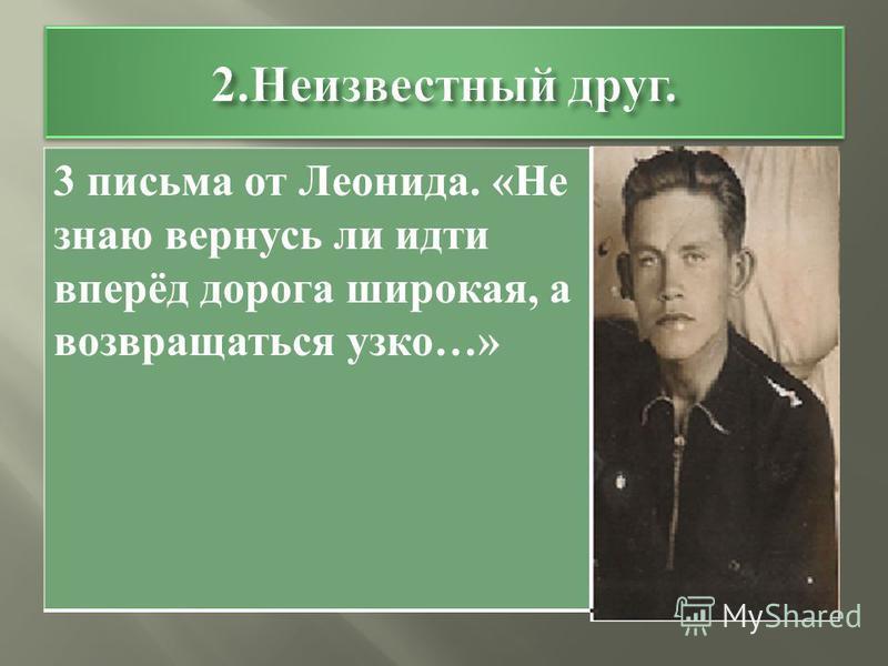 3 письма от Леонида. « Не знаю вернусь ли идти вперёд дорога широкая, а возвращаться узко …»