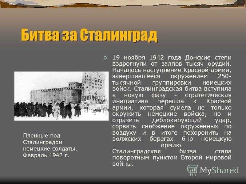 Битва за Сталинград 19 ноября 1942 года Донские степи вздрогнули от залпов тысяч орудий. Началось наступление Красной армии, завершившееся окружением 250- тысячной группировки немецких войск. Сталинградская битва вступила в новую фазу - стратегическа