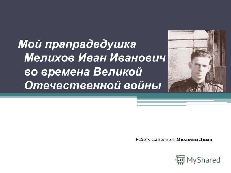 Мой прапрадедушка Мелихов Иван Иванович во времена Великой Отечественной войны Работу выполнил: Мелихов Дима