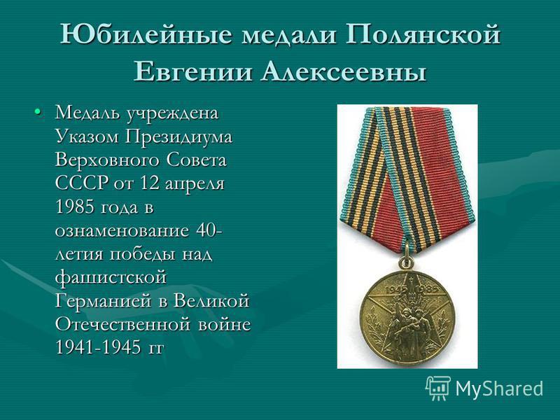 Юбилейные медали Полянской Евгении Алексеевны Медаль учреждена Указом Президиума Верховного Совета СССР от 12 апреля 1985 года в ознаменование 40- летия победы над фашистской Германией в Великой Отечественной войне 1941-1945 гг Медаль учреждена Указо
