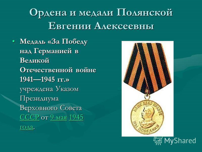 Ордена и медали Полянской Евгении Алексеевны Медаль «За Победу над Германией в Великой Отечественной войне 19411945 гг.» учреждена Указом Президиума Верховного Совета СССР от 9 мая 1945 года.Медаль «За Победу над Германией в Великой Отечественной вой