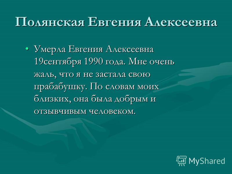 Полянская Евгения Алексеевна Умерла Евгения Алексеевна 19 сентября 1990 года. Мне очень жаль, что я не застала свою прабабушку. По словам моих близких, она была добрым и отзывчивым человеком.Умерла Евгения Алексеевна 19 сентября 1990 года. Мне очень