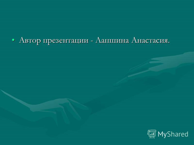 Автор презентации - Лапшина Анастасия.Автор презентации - Лапшина Анастасия.