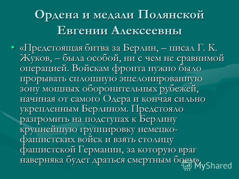 Ордена и медали Полянской Евгении Алексеевны «Предстоящая битва за Берлин, – писал Г. К. Жуков, – была особой, ни с чем не сравнимой операцией. Войскам фронта нужно было прорывать сплошную эшелонированную зону мощных оборонительных рубежей, начиная о
