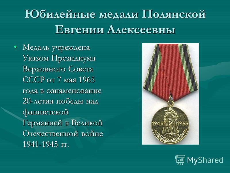 Юбилейные медали Полянской Евгении Алексеевны Медаль учреждена Указом Президиума Верховного Совета СССР от 7 мая 1965 года в ознаменование 20-летия победы над фашистской Германией в Великой Отечественной войне 1941-1945 гг.Медаль учреждена Указом Пре