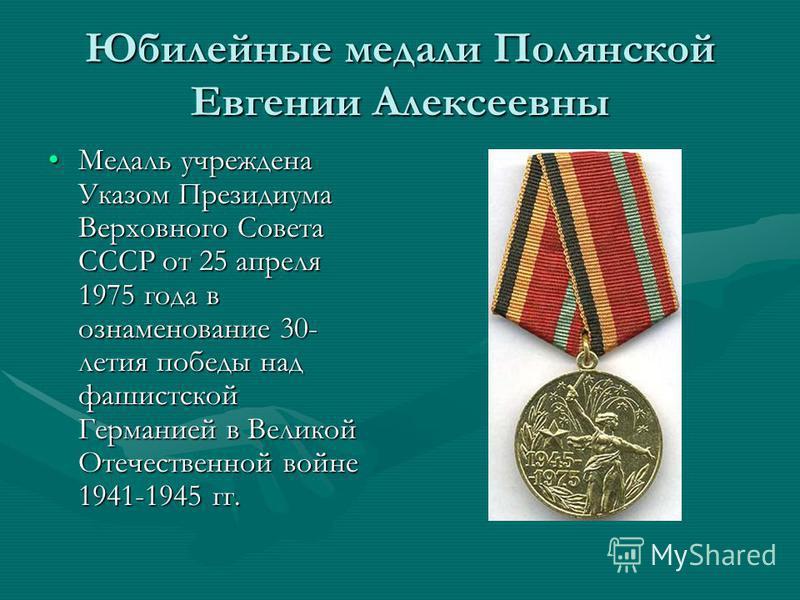 Юбилейные медали Полянской Евгении Алексеевны Медаль учреждена Указом Президиума Верховного Совета СССР от 25 апреля 1975 года в ознаменование 30- летия победы над фашистской Германией в Великой Отечественной войне 1941-1945 гг.Медаль учреждена Указо
