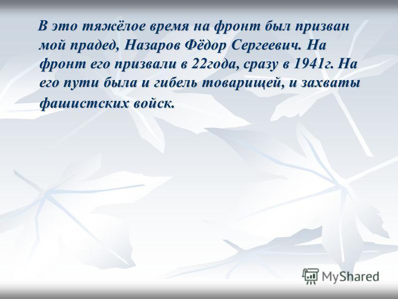 В это тяжёлое время на фронт был призван мой прадед, Назаров Фёдор Сергеевич. На фронт его призвали в 22 года, сразу в 1941 г. На его пути была и гибель товарищей, и захваты фашистских войск. В это тяжёлое время на фронт был призван мой прадед, Назар