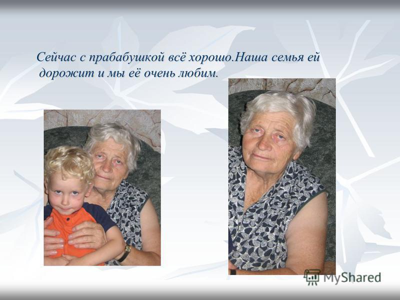 Сейчас с прабабушкой всё хорошо.Наша семья ей дорожит и мы её очень любим. Сейчас с прабабушкой всё хорошо.Наша семья ей дорожит и мы её очень любим.