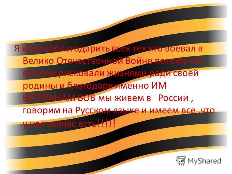 Я хочу поблагодарить всех тех кто воевал в Велико Отечественной Войне потому что все они рисковали жизнями ради своей родины и благодаря именно ИМ ВЕТЕРАНАМ ВОВ мы живем в России, говорим на Русском языке и имеем все,что у нас сейчас есть !!!!!