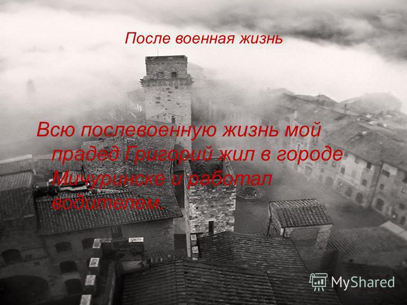 После военная жизнь Всю послевоенную жизнь мой прадед Григорий жил в городе Мичуринске и работал водителем.