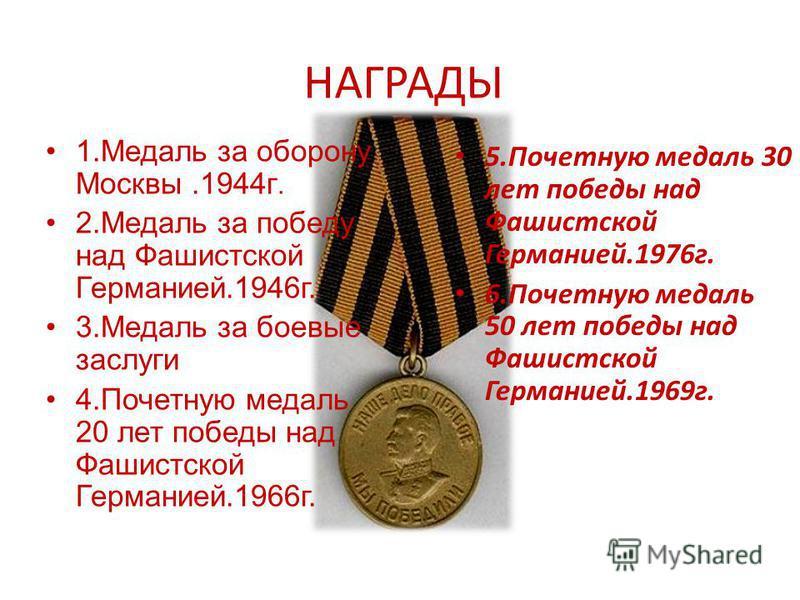 НАГРАДЫ 1. Медаль за оборону Москвы.1944 г. 2. Медаль за победу над Фашистской Германией.1946 г. 3. Медаль за боевые заслуги 4. Почетную медаль 20 лет победы над Фашистской Германией.1966 г. 5. Почетную медаль 30 лет победы над Фашистской Германией.1
