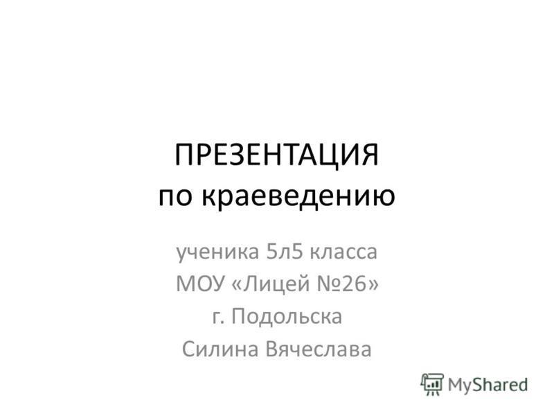 ПРЕЗЕНТАЦИЯ по краеведению ученика 5 л 5 класса МОУ «Лицей 26» г. Подольска Силина Вячеслава