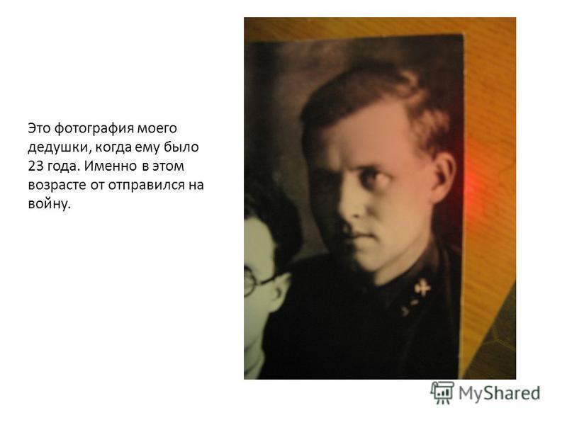Это фотография моего дедушки, когда ему было 23 года. Именно в этом возрасте от отправился на войну.