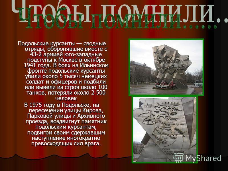 Подольские курсанты сводные отряды, оборонявшие вместе с 43-й армией юго-западные подступы к Москве в октябре 1941 года. В боях на Ильинском фронте подольские курсанты убили около 5 тысяч немецких солдат и офицеров и подбили или вывели из строя около