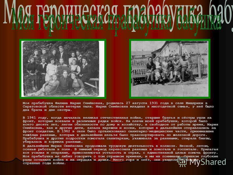 Моя прабабушка Филина Мария Семёновна, родилась 27 августа 1931 года в селе Мищерики в Саратовской области ветеран тыла. Мария Семёновна младшая в многодетной семье, у неё было два брата и две сестры. В 1941 году, когда началась великая отечественная