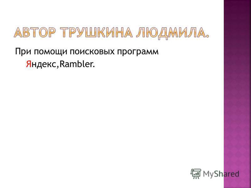 При помощи поисковых программ Яндекс,Rambler.
