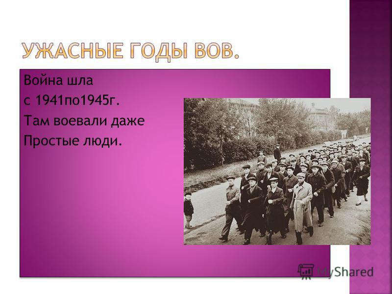 Война шла с 1941 по 1945 г. Там воевали даже Простые люди. Война шла с 1941 по 1945 г. Там воевали даже Простые люди.