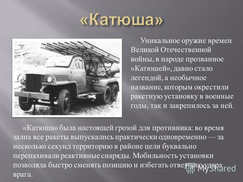Уникальное оружие времен Великой Отечественной войны, в народе прозванное « Катюшей », давно стало легендой, а необычное название, которым окрестили ракетную установку в военные годы, так и закрепилось за ней. « Катюша » была настоящей грозой для про