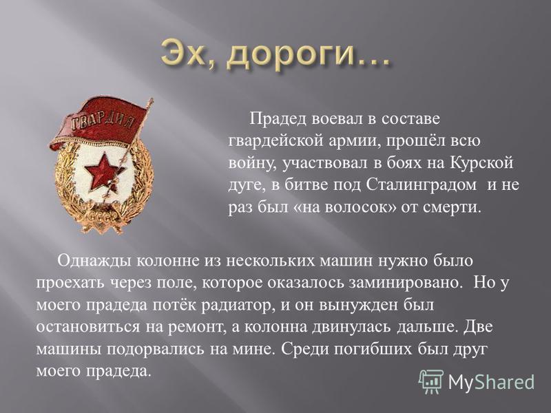 Прадед воевал в составе гвардейской армии, прошёл всю войну, участвовал в боях на Курской дуге, в битве под Сталинградом и не раз был « на волосок » от смерти. Однажды колонне из нескольких машин нужно было проехать через поле, которое оказалось зами