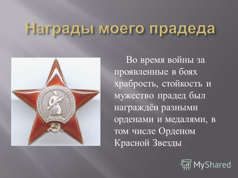 Во время войны за проявленные в боях храбрость, стойкость и мужество прадед был награждён разными орденами и медалями, в том числе Орденом Красной Звезды