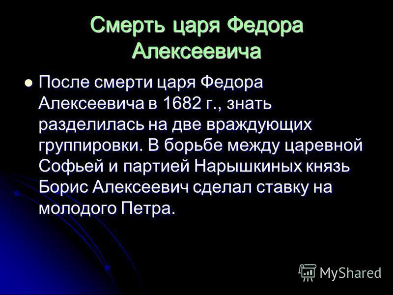 Смерть царя Федора Алексеевича После смерти царя Федора Алексеевича в 1682 г., знать разделилась на две враждующих группировки. В борьбе между царевной Софьей и партией Нарышкиных князь Борис Алексеевич сделал ставку на молодого Петра. После смерти ц